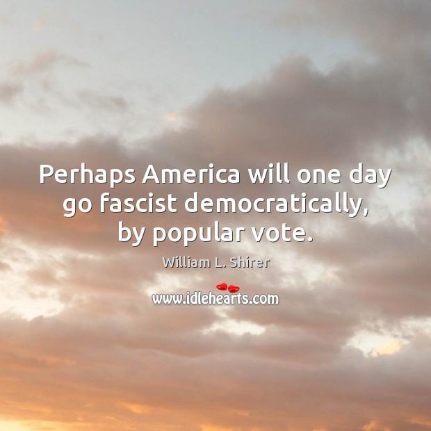 Perhaps America will one day go fascist democratically, by popular vote. Image