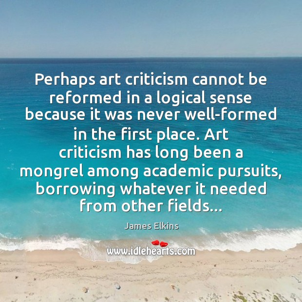 Perhaps art criticism cannot be reformed in a logical sense because it Image