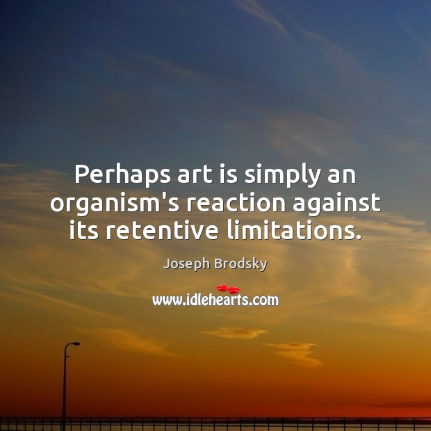 Perhaps art is simply an organism's reaction against its retentive limitations. Joseph Brodsky Picture Quote