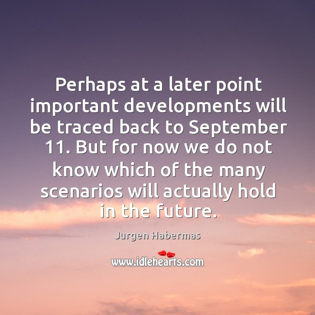 Perhaps at a later point important developments will be traced back to september 11. Jurgen Habermas Picture Quote