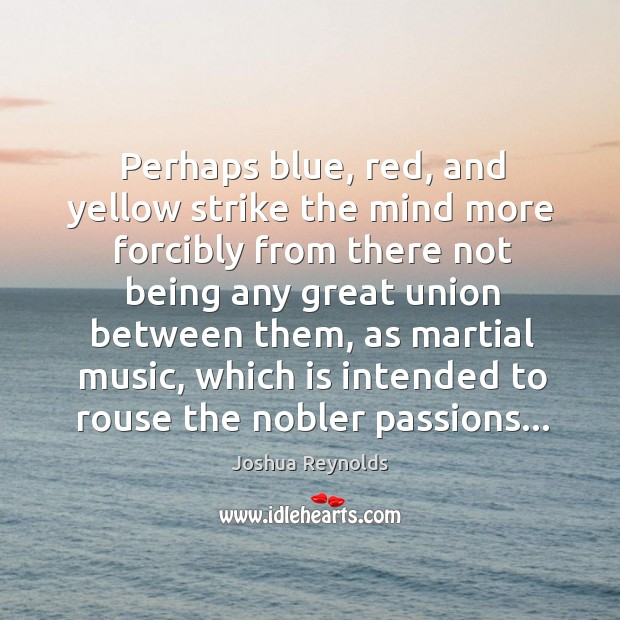 Perhaps blue, red, and yellow strike the mind more forcibly from there Joshua Reynolds Picture Quote