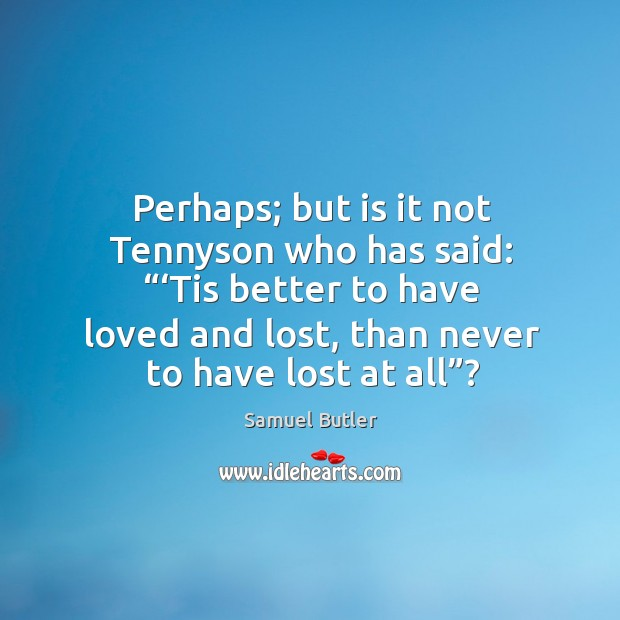 """Perhaps; but is it not tennyson who has said: """"'tis better to have loved and lost, than never to have lost at all""""? Image"""