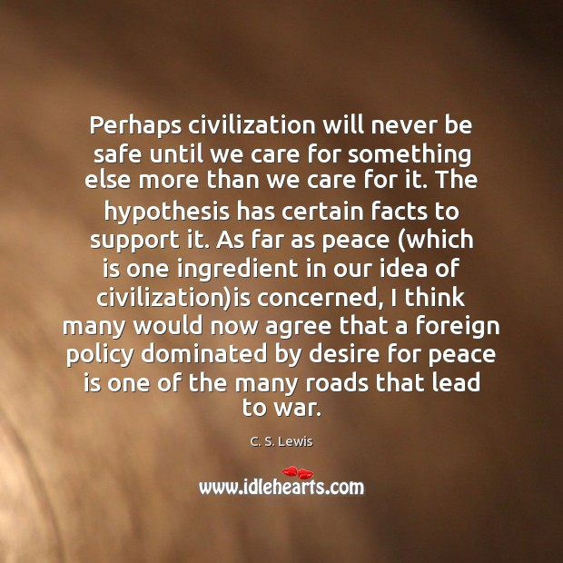 Perhaps civilization will never be safe until we care for something else Peace Quotes Image