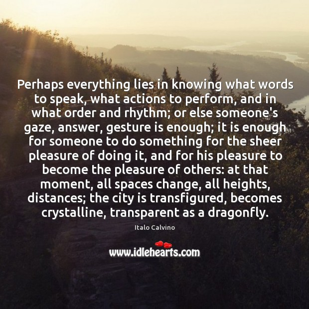 Perhaps everything lies in knowing what words to speak, what actions to Image