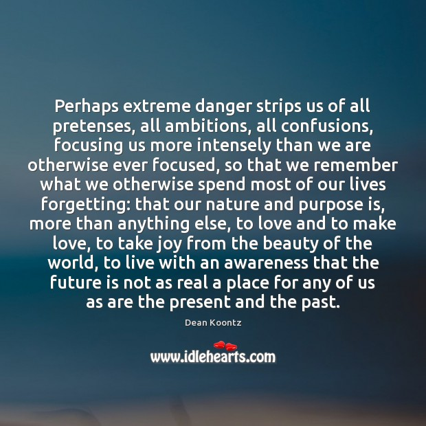 Perhaps extreme danger strips us of all pretenses, all ambitions, all confusions, Image
