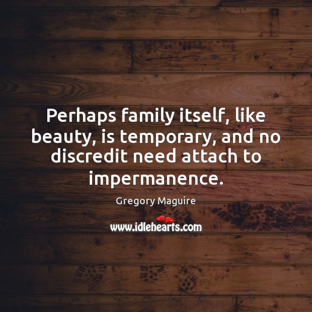 Perhaps family itself, like beauty, is temporary, and no discredit need attach Image