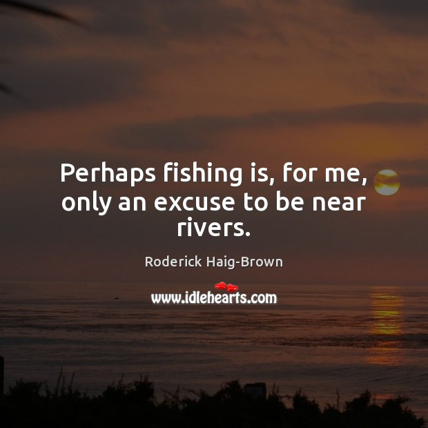 Perhaps fishing is, for me, only an excuse to be near rivers. Roderick Haig-Brown Picture Quote