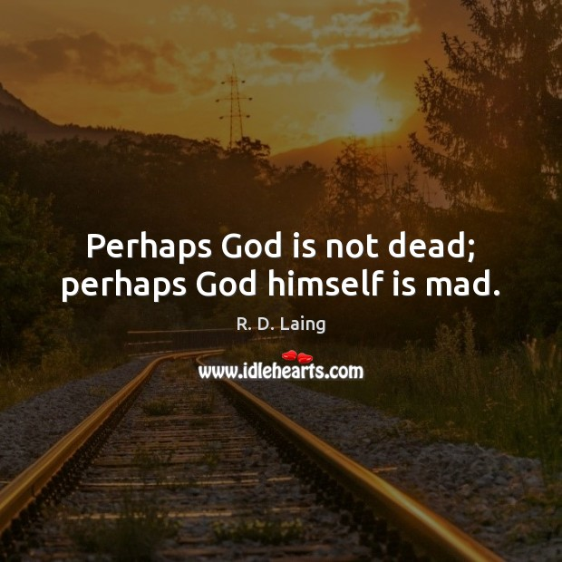 Perhaps God is not dead; perhaps God himself is mad. Image