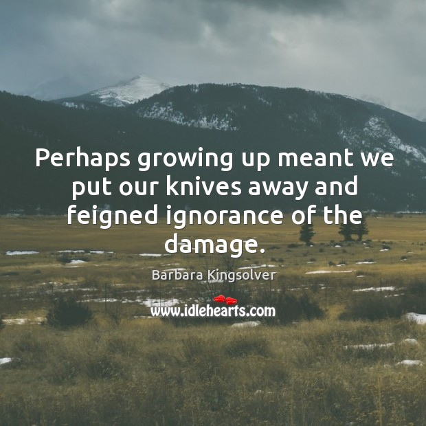 Perhaps growing up meant we put our knives away and feigned ignorance of the damage. Image