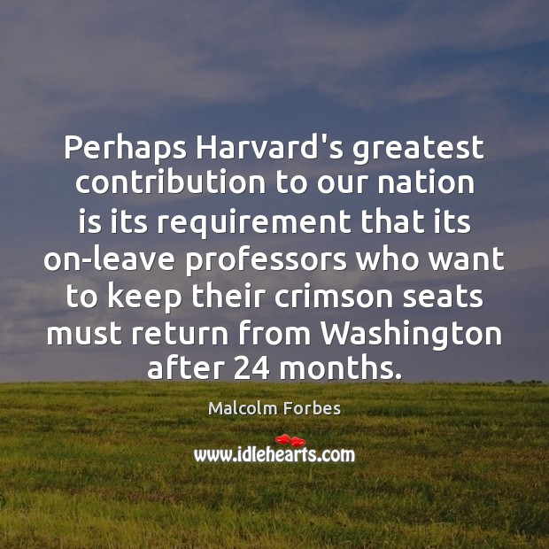 Perhaps Harvard's greatest contribution to our nation is its requirement that its Malcolm Forbes Picture Quote