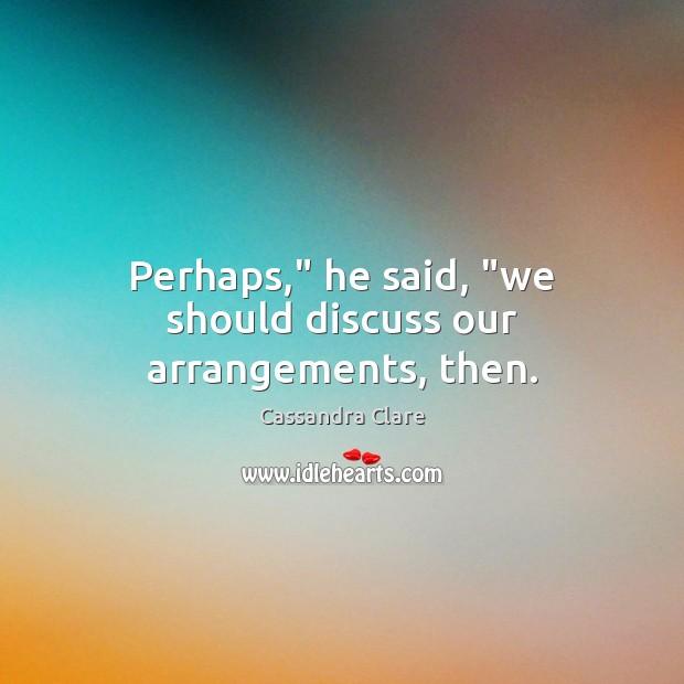 """Image, Perhaps,"""" he said, """"we should discuss our arrangements, then."""