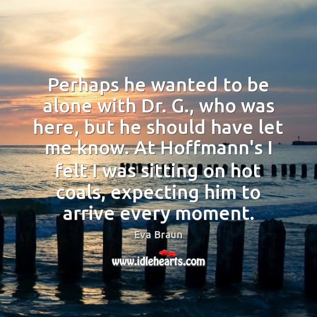 Perhaps he wanted to be alone with Dr. G., who was here, Image