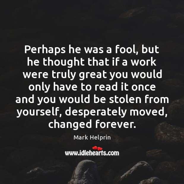 Perhaps he was a fool, but he thought that if a work Image