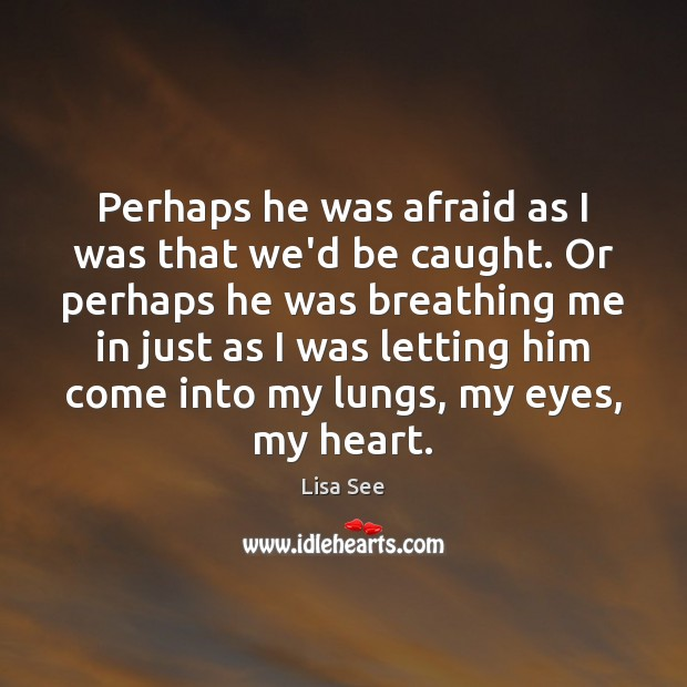 Perhaps he was afraid as I was that we'd be caught. Or Lisa See Picture Quote