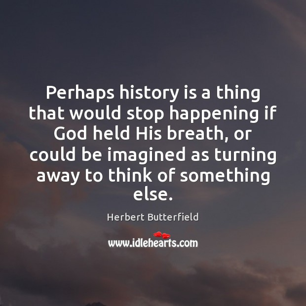 Perhaps history is a thing that would stop happening if God held Herbert Butterfield Picture Quote