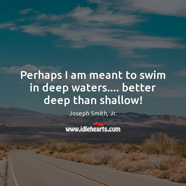 Perhaps I am meant to swim in deep waters…. better deep than shallow! Joseph Smith, Jr. Picture Quote