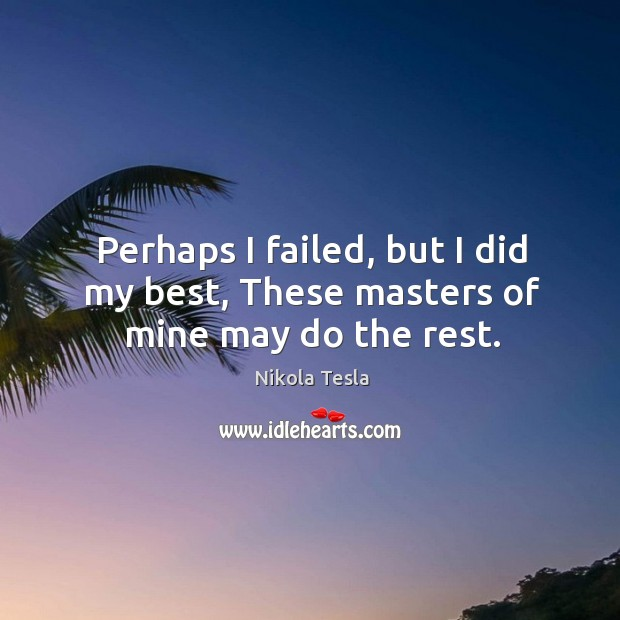 Perhaps I failed, but I did my best, These masters of mine may do the rest. Image