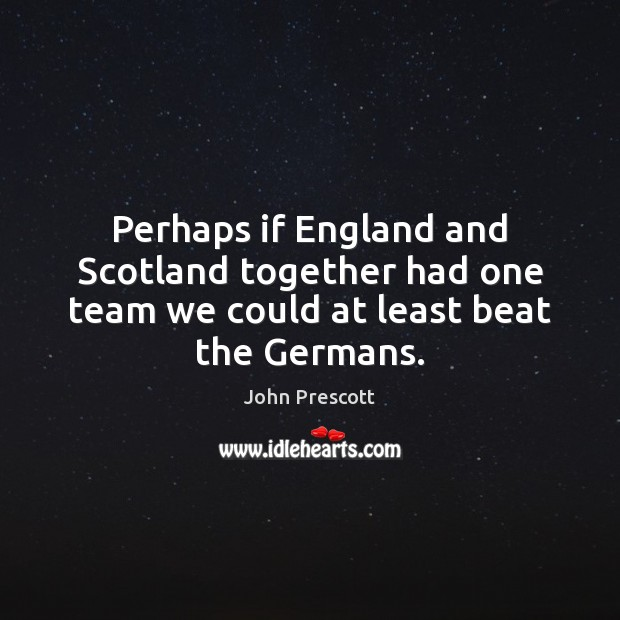 Perhaps if England and Scotland together had one team we could at least beat the Germans. John Prescott Picture Quote