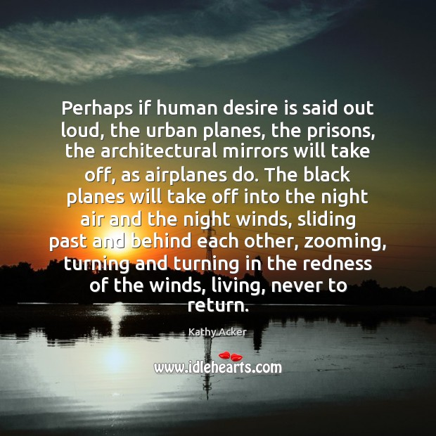 Kathy Acker Picture Quote image saying: Perhaps if human desire is said out loud, the urban planes, the