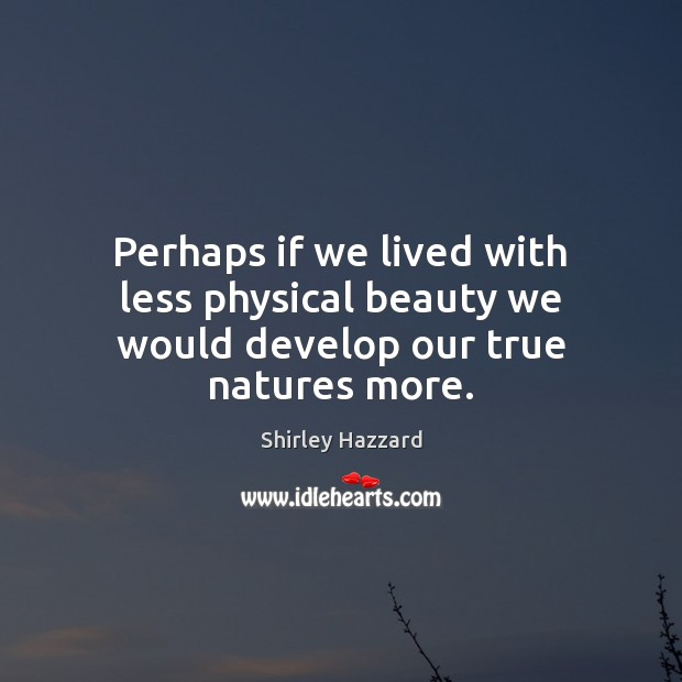 Perhaps if we lived with less physical beauty we would develop our true natures more. Image