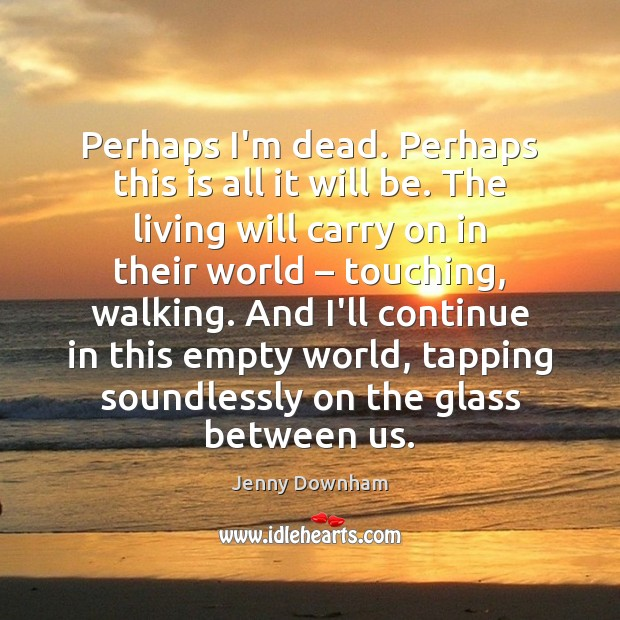 Perhaps I'm dead. Perhaps this is all it will be. The living Jenny Downham Picture Quote
