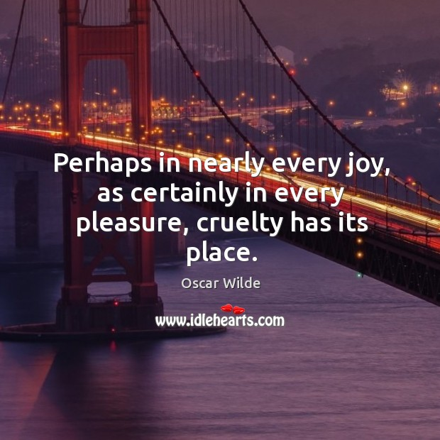 Image, Perhaps in nearly every joy, as certainly in every pleasure, cruelty has its place.