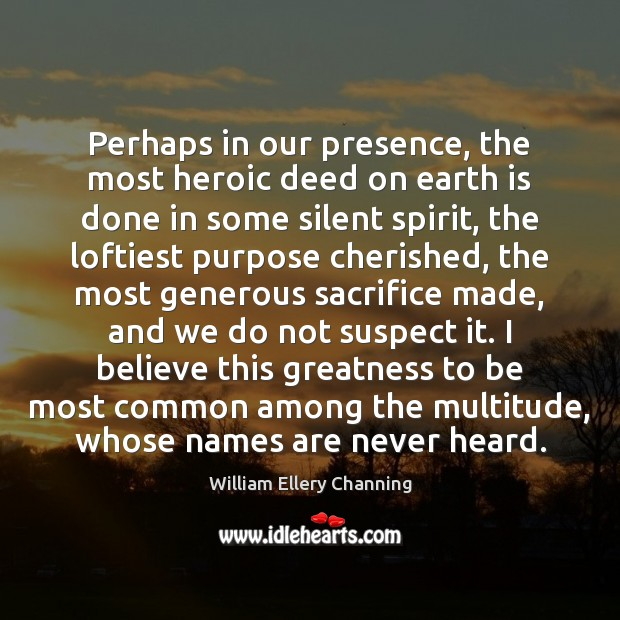 Perhaps in our presence, the most heroic deed on earth is done William Ellery Channing Picture Quote