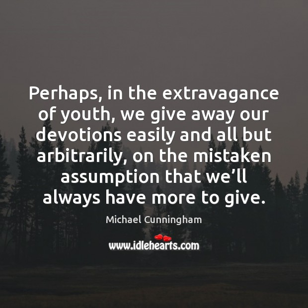 Perhaps, in the extravagance of youth, we give away our devotions easily Image