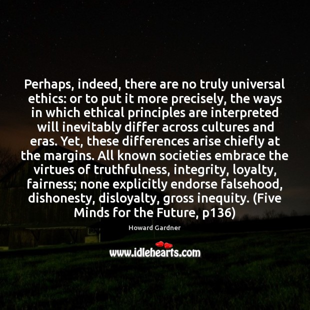 Perhaps, indeed, there are no truly universal ethics: or to put it Howard Gardner Picture Quote