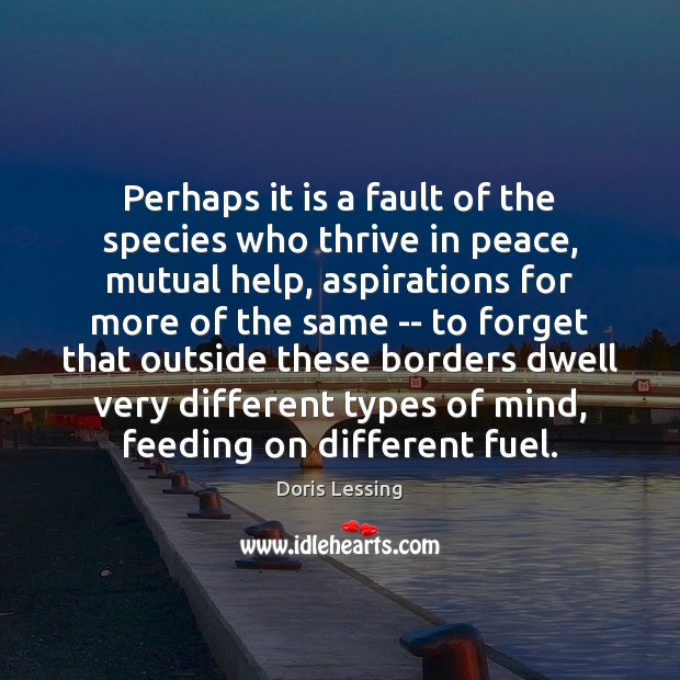 Perhaps it is a fault of the species who thrive in peace, Doris Lessing Picture Quote