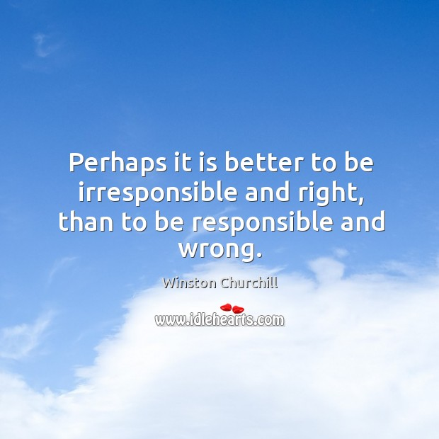 Perhaps it is better to be irresponsible and right, than to be responsible and wrong. Image