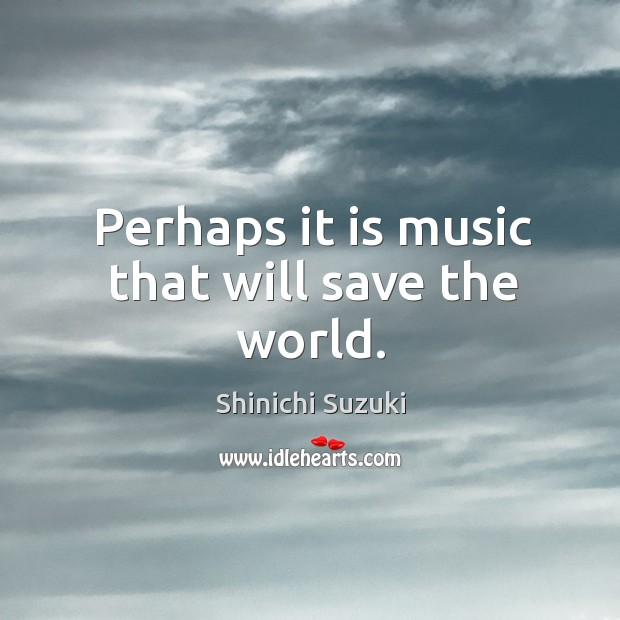 Perhaps it is music that will save the world. Shinichi Suzuki Picture Quote