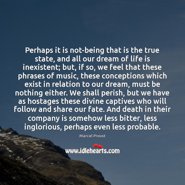 Perhaps it is not-being that is the true state, and all our Image