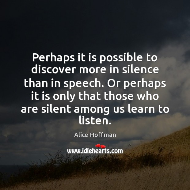 Perhaps it is possible to discover more in silence than in speech. Alice Hoffman Picture Quote