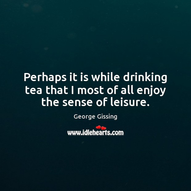 Perhaps it is while drinking tea that I most of all enjoy the sense of leisure. George Gissing Picture Quote