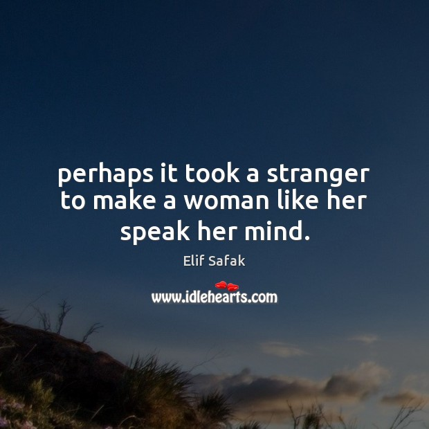 Perhaps it took a stranger to make a woman like her speak her mind. Image