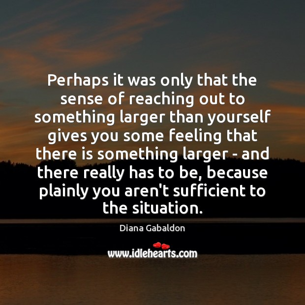 Perhaps it was only that the sense of reaching out to something Diana Gabaldon Picture Quote