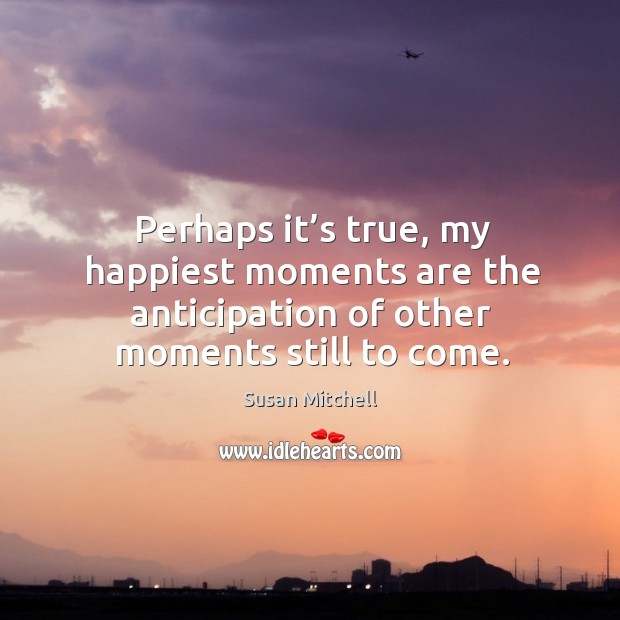 Perhaps it's true, my happiest moments are the anticipation of other Susan Mitchell Picture Quote