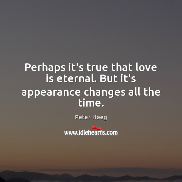 Perhaps it's true that love is eternal. But it's appearance changes all the time. Image