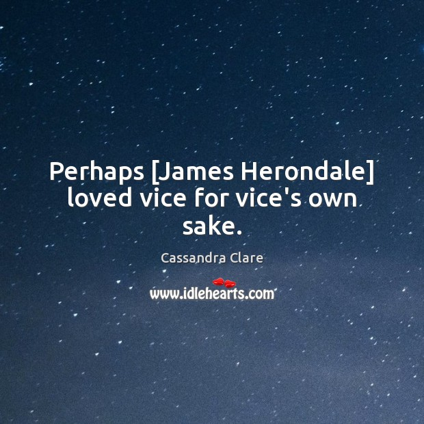 Perhaps [James Herondale] loved vice for vice's own sake. Cassandra Clare Picture Quote