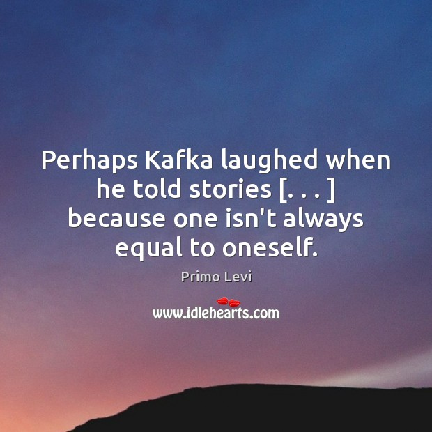 Perhaps Kafka laughed when he told stories [. . . ] because one isn't always equal Primo Levi Picture Quote