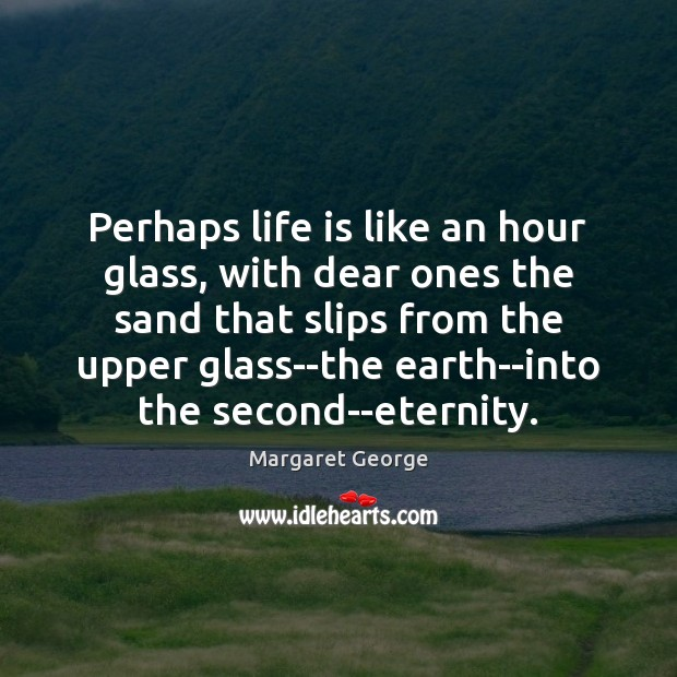 Perhaps life is like an hour glass, with dear ones the sand Image