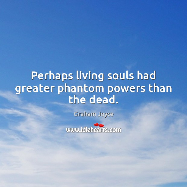 Image, Perhaps living souls had greater phantom powers than the dead.