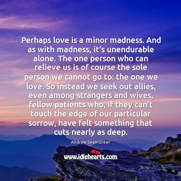 Perhaps love is a minor madness. And as with madness, it's unendurable alone. Andrew Sean Greer Picture Quote