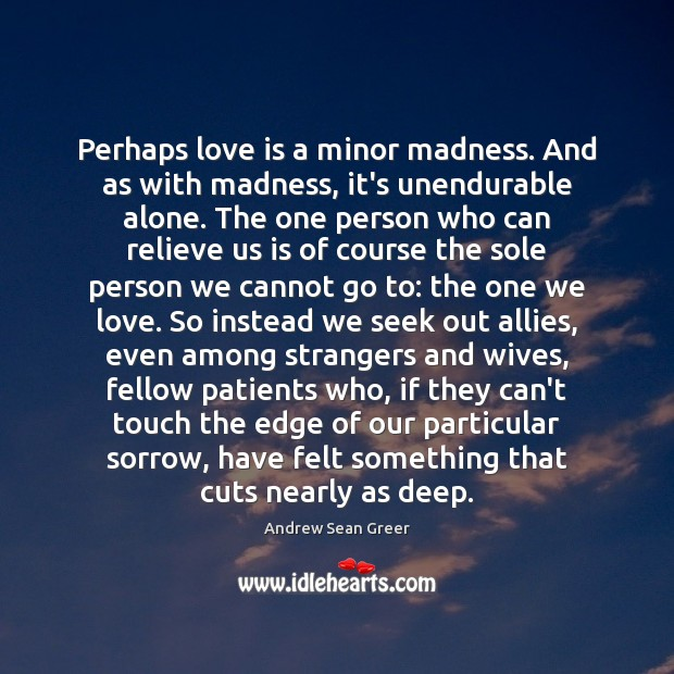 Perhaps love is a minor madness. And as with madness, it's unendurable Image