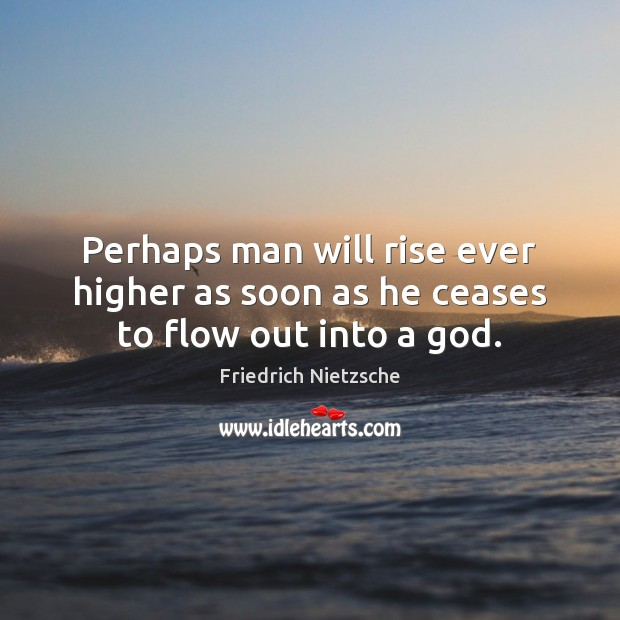 Perhaps man will rise ever higher as soon as he ceases to flow out into a God. Friedrich Nietzsche Picture Quote