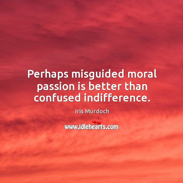 Perhaps misguided moral passion is better than confused indifference. Image