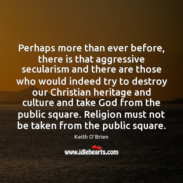 Perhaps more than ever before, there is that aggressive secularism and there Image