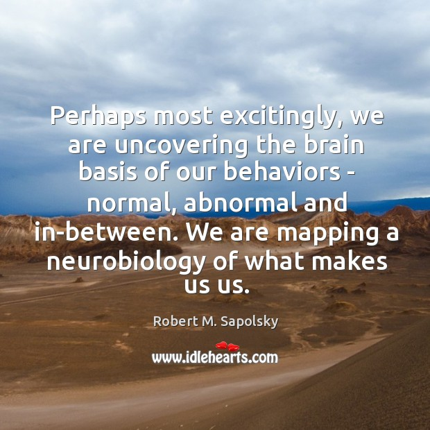 Image, Perhaps most excitingly, we are uncovering the brain basis of our behaviors