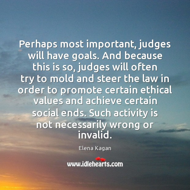 Perhaps most important, judges will have goals. And because this is so, Elena Kagan Picture Quote